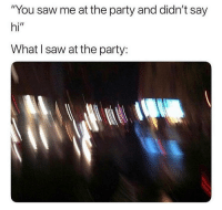 "Lol, Memes, and Party: ""You saw me at the party and didn't say  hi""  What l saw at the party: What lol"