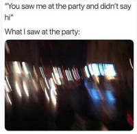 "Party, Saw, and Wshh: ""You saw me at the party and didn't say  hi""  What l saw at the party: Every time.💀😅 #WSHH"