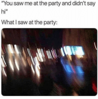 """Funny, Lol, and Party: """"You saw me at the party and didn't say  hi""""  What I saw at the party: That's what I saw last night lol"""