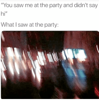 "Party, Saw, and Girl Memes: ""You saw me at the party and didn't say  hi""  What I saw at the party: Don't take it personally, I threw up in my shoe."