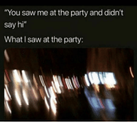 """Party, Saw, and Who: """"You saw me at the party and didn't  say hi""""  What I saw at the party: who said hi at the party"""