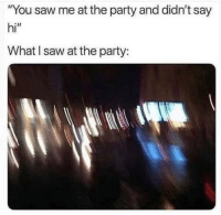 """Party, Saw, and You: """"You saw me at the party and didn't say  hi""""  What I saw at the party: Must have missed you"""