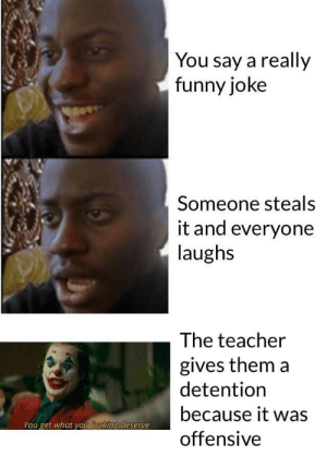 Guess you could call it…: You say a really  funny joke  Someone steals  it and everyone  laughs  The teacher  gives them a  detention  because it was  You get what you fucking deserve  offensive Guess you could call it…