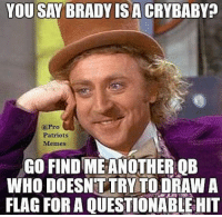 I'll wait... 🐸☕: YOU SAY BRADY IS A CRYBABY  Patriots  Memes  GO FIND MEANOTHER QB  WHO DOESNTTRY TO DRAW A  FLAG FOR A QUESTIONABLE HIT I'll wait... 🐸☕
