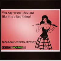 sexual deviant lmfao lmao ecard twotrashy naughty rottenEcard rottencard lol funny humor: You say sexual deviant  like it's a bad thing?  facebook.com/twotrashy  DROTTENeCARDS  ARD sexual deviant lmfao lmao ecard twotrashy naughty rottenEcard rottencard lol funny humor