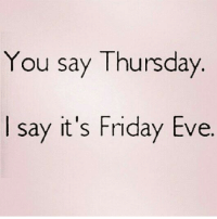 Friday, It's Friday, and Memes: You say Thursday  say it's Friday Eve. Yes!! goodmorning fridayeve patientlywaiting 😁😁