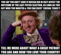 Love, Affect, and Russia: YOU SAY YOU DON'T CARE IF RUSSIA DID IN FACT AFFECT THE  OUTCOME OF THE LAST POTUS ELECTION, AS LONG AS YOU  GOT WHO YOU WANTED & YOU CAN ENJOY 'LIBERAL TEARS  TELL ME MORE ABOUT WHAT A GREAT PATRIOT  YOU ARE AND HOW YOU LOVE YOUR COUNTRY