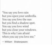 "Love, Shakespeare, and Windows: You say you love rairn  but you open your umbrella.  You say you love the sun  but you find a shadow spot.  You say you love wind  but you close your windows.  This is why I am afraid  when you say you love me.""  William Shakespeare"