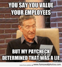 Lies Memes: YOU SAY YOU VALUE  YOUR EMPLOYEES  BUT MY PAYCHECK  DETERMINED THAT WASA LIE  Memes. COM  more funny photos  o www.funnywallphotos.com