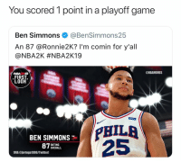 Game, First, and You: You scored 1 point in a playoff game  Ben Simmons @BenSimmons25  An 87 @Ronnie2K? I'm comin for y'all  @NBA2K #NBA2K19  7숲숯  ONBAMEMES  NBA2 19  FIRST  LOOK  PHILA  25  BEN SIMMONS  RATING  OVERALL  IMIA @jortega1996/Twitterl Ben Simmons needs to get real. https://t.co/9rNLgy1jmI