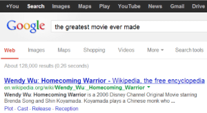 anacondom:  google is scary accurate nowadays : +You Search ImagesMaps Play YouTube News Gmail Drive  Google  the greatest movie ever made  Web Images MapsShopping Videos More Search tools  About 128,000 results (0.26 seconds)  Wendy Wu: Homecoming Warrior - Wikipedia, the free encyclopedia  en.wikipedia.org/wiki/Wendy_Wu:_Homecoming_Warrior  Wendy Wu: Homecoming Warrior is a 2006 Disney Channel Original Movie starring  Brenda Song and Shin Koyamada. Koyamada plays a Chinese monk who  Plot- Cast- Release - Reception anacondom:  google is scary accurate nowadays