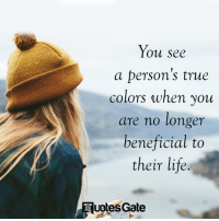 Life, True, and Beneficial: You see  a person's true  colors when you  are no longer  beneficial to  their life.  uptes Gate