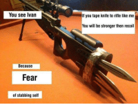 You see Ivan  Because  Fear  of stabbing self  If you tape knife to rifle like me  You will be stronger then recoil