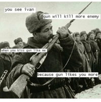 Comrade, if you don't: you see ivan  gun will kill more enemy  when you kiss gun like me  because gun likes you more Comrade, if you don't