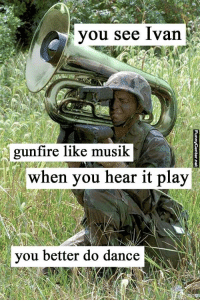 you see ivan: you see Ivan  gunfire like musik  when you hear it play  you better do dance