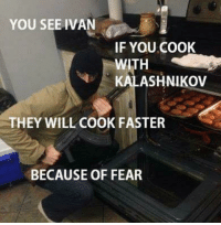 YOU SEE IVAN  IF YOU COOK  KALASHNIKov  THEY WILL COOK FASTER  BECAUSE OF FEAR Gordon Ramsay got nothing on Ivan