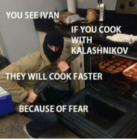 Its of truth ;) ~ MarinManson: YOU SEE IVAN  IF YOU COOK  KALASHNIKOV  THEY WILL COOK FASTER  BECAUSE OF FEAR Its of truth ;) ~ MarinManson