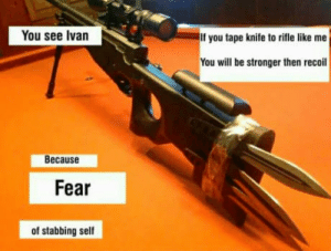 Daily slav post #2: You see Ivan  If you tape knife to rifle like me  You will be stronger then recoil  Because  Fear  of stabbing self Daily slav post #2