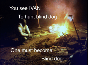 Dog, One, and You: You see IVAN  To hunt blind dog  One must become  Blind dog Blind dog