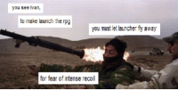you see ivan: you see ivan,  to make launch the rpg  you must let launcher fiy away  for fear of intense recoil