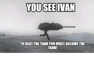 you see ivan: YOU SEE IVAN  TOBEAT THE TANK YOU MUST BECOME THE  TANK!  memes.com