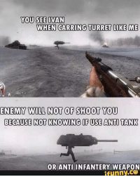 you see ivan: YOU SEE IVAN  WHEN CARRING TURRET LIKE ME  ENEMY WILL NOT OF SHOOT YOU  BECAUSE NOT KNOWING OF USE ANTI TANK  OR ANTI INFANTERY WEAPON  funny.