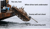 you see ivan: You see, Ivan  When drive tank underwater  Enemy will not shoot  0  or not of expecting tank