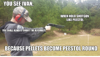you see ivan: YOU SEE IVAN  WHEN HOLD SHOTGUN  LIKE PEESTOL  YOU SHALL ALWAYSSHOOT THE ACCURATE  BECAUSE PELLETS BECOMEPEE  mgfilip.com
