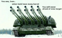russia strong and can into artillery ~Spartan: You see, Ivan  when tank have many barrel  You will never  afraid of miss target russia strong and can into artillery ~Spartan