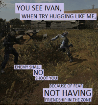 you see ivan: YOU SEE IVAN,  WHEN TRY HUGGING LIKE ME,  ENEMY SHALL  NO  SHOOT YOU  BECAUSE OF FEAR  NOT HAVING  FRIENDSHIP IN THE ZONE