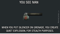 The logic here sounds about right...: YOU SEE IVAN  WHEN YOU PUT SILENCER ON GRENADE, YOU CREATE  QUIET EXPLOSION, FOR STEALTH PURPOSES. The logic here sounds about right...