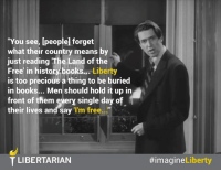 """Preamble to LP Platform:  Our goal is nothing more nor less than a world set free in our lifetime, and it is to this end that we take these stands.   Learn more about our Platform: LP.org/Platform: """"You see, [people forget  what their country means by  just reading The Land of the  Free' in history books...  Liberty  is too precious a thing to be buried  in books... Men should hold it up in  front of them every single day o  their lives and say  'I'm free  T LIBERTARIAN  Liberty  Preamble to LP Platform:  Our goal is nothing more nor less than a world set free in our lifetime, and it is to this end that we take these stands.   Learn more about our Platform: LP.org/Platform"""