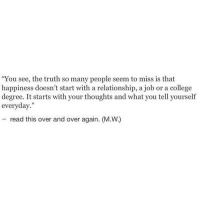 """College, Happiness, and Truth: """"You see, the truth so many people seem to miss is that  happiness doesn't start with a relationship, a job or a college  degree. It starts with your thoughts and what you tell yourself  everyday""""  93  - read this over and over again. (M.W.)"""