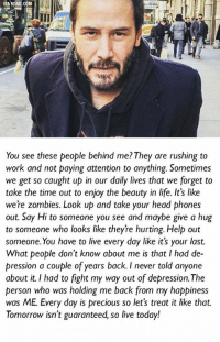 This is why I like Keanu Reeves.: You see these people behind me? They are rushing to  work and not paying attention to anything. Sometimes  we get so caught up in our daily lives that we forget to  take the time out to enjoy the beauty in life. It's like  were zombies. Look up and take your head phones  out. Say Hi to someone you see and maybe give a hug  to someone who looks like theyre hurting. Help out  someone. You have to live every day like it's your last.  What people don't know about me is that I had de-  pression a couple of years back. I never told anyone  about it. I had to fight my way out of depression. The  person who was holding me back from my happiness  was ME. Every day is precious so let's treat it like that.  Tomorrow isn't guaranteed, so live today! This is why I like Keanu Reeves.