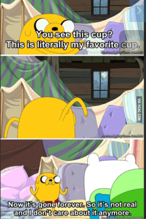 9gag, Forever, and Com: You.see this cup?  This is literally my favorite cup  Potondpiay ime.au.bur  Protendpiayime.aumblr  Now it's gone forever. So it's not real  and I don't care about it anymore.  Prtando Evimeaumbr  VIA 9GAG.COM