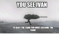 tank: YOU SEE VAN  TO BEAT THE TANKYOU MUST BECOME THE  TANK!  memes com