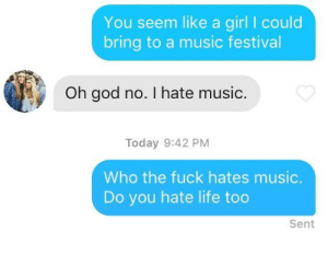God, Life, and Music: You seem like a girl I could  bring to a music festival  Oh god no. I hate music.  Today 9:42 PM  Who the fuck hates music.  Do you hate life too  Sent Effective counter punch