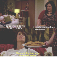 Cookies, Memes, and Today: You seem so down  I made you cookies.  today, Robin.  Damn it, Patrice, sto  Sr. S. hering me. #HIMYM https://t.co/RtPh2KXJL1