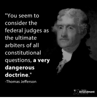 "Memes, Thomas Jefferson, and Government: ""You seem to  consider the  federal judges as  the ultimate  arbiters of all  constitutional  questions, a very  dangerouS  doctrine.  -Thomas Jefferson  TENTHH  Amendment  CENTER Reminder: Federal judges are part of the federal government.  #thomasjefferson #liberty #scotus #10thAmendment #nullify"