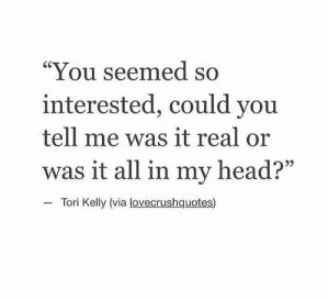 "Tori: ""You seemed so  interested, could you  tell me was it real or  was it all in my head?""  Tori Kelly (via lovecrushquotes)"