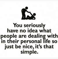 Got you fam.: You seriousl  have no idea what  people are dealing with  in their personal life so  just be nice, it's that  simple. Got you fam.