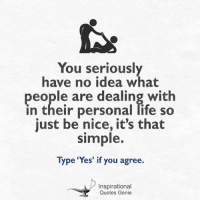 Memes, 🤖, and Genie: You seriously  have no idea what  people are dealing with  in their personal life so  just be nice, it's that  simple.  Type 'Yes' if you agree.  Inspirational  Quotes Genie <3 You seriously have no idea what people are dealing with...  #inspirational #quotes #genie