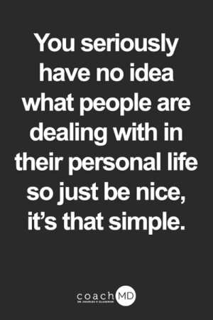 Life, Memes, and Nice: You seriously  have no idea  what people are  dealing with in  their personal life  so just be nice,  it's that simple.  coach MD  DR. CHARLES F.GLASSMAN <3