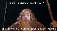crazy people: YOU SHALL NOT WIN  ELECTIONS BY ACTING LIKE CRAZY PEOPLE