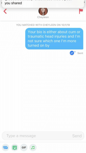 Cum, Gif, and Head: you shared  Cheyleen  YOU MATCHED WITH CHEYLEEN ON 10/1/19  Your bio is either about cum or  traumatic head injuries and I'm  not sure which one I'm more  turned on by  Sent  Send  Type a message  GIF The bio was 'you don't realize how fast life is until it's dripping down your face'