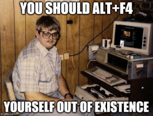 YOU SHOULD ALT+F4 YOURSELFOUT OF EXISTENCE Computer Nerd