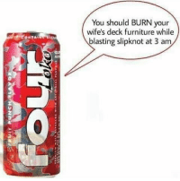 Furniture, Slipknot, and You: You should BURN your  wife's deck furniture while  blasting slipknot at 3 am  tas  125  2 <p>It's 3 am here</p>