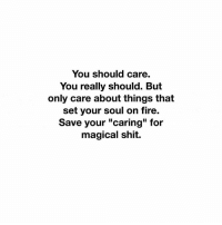 "Shits On Fire Yo: You should care.  You really should. But  only care about things that  set your soul on fire.  Save your ""caring"" for  magical shit."
