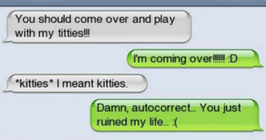 Autocorrect, Come Over, and Kitties: You should come over and play  with my titties!!  I'm coming over!ll! D  kitties  I meant kitties.  Damn, autocorrect... You just  ruined my life.. .(