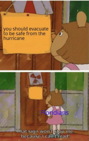 30-minute-memes:I'm gonna get killed by the Dorian: you should evacuate  to be safe from the  hurricane  Floridians  That sign won't stop me  because I can't read! 30-minute-memes:I'm gonna get killed by the Dorian